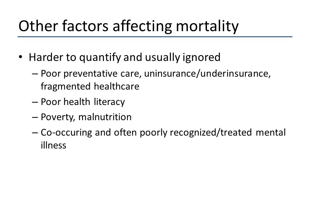 Other factors affecting mortality Harder to quantify and usually ignored – Poor preventative care, uninsurance/underinsurance, fragmented healthcare –