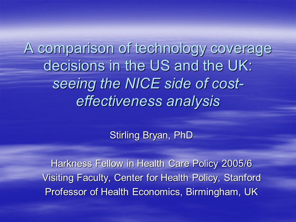 A comparison of technology coverage decisions in the US and the UK: seeing the NICE side of cost- effectiveness analysis Stirling Bryan, PhD Harkness