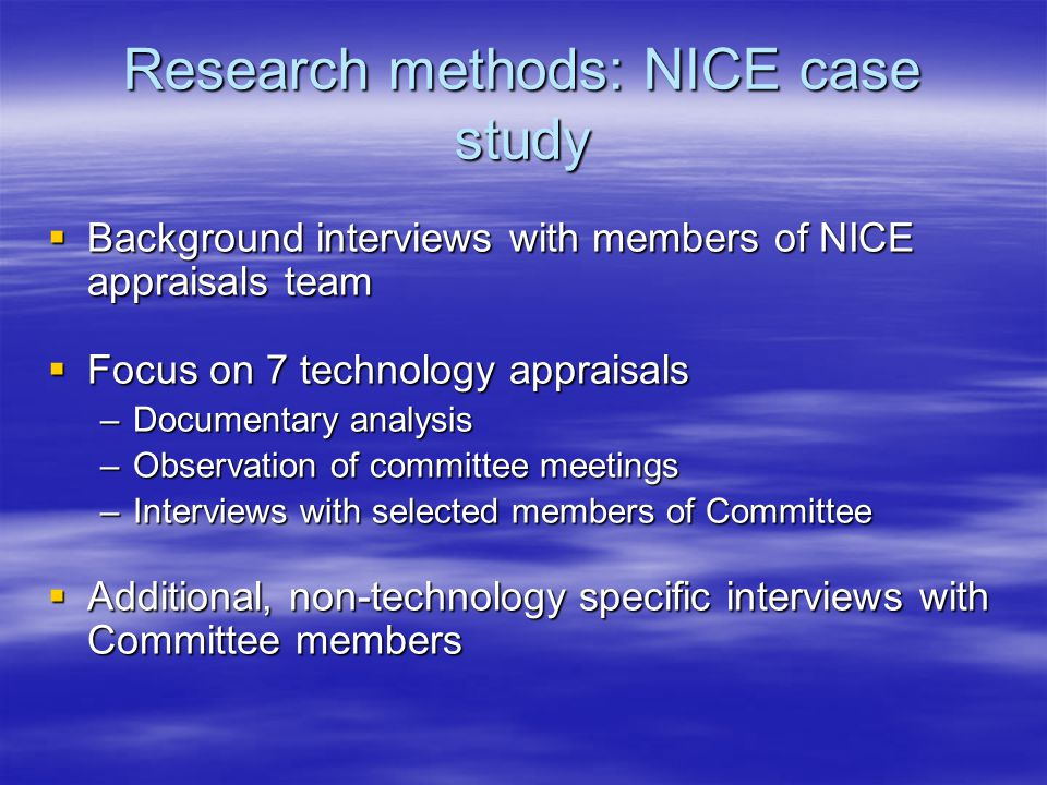 Research methods: NICE case study  Background interviews with members of NICE appraisals team  Focus on 7 technology appraisals –Documentary analysis –Observation of committee meetings –Interviews with selected members of Committee  Additional, non-technology specific interviews with Committee members
