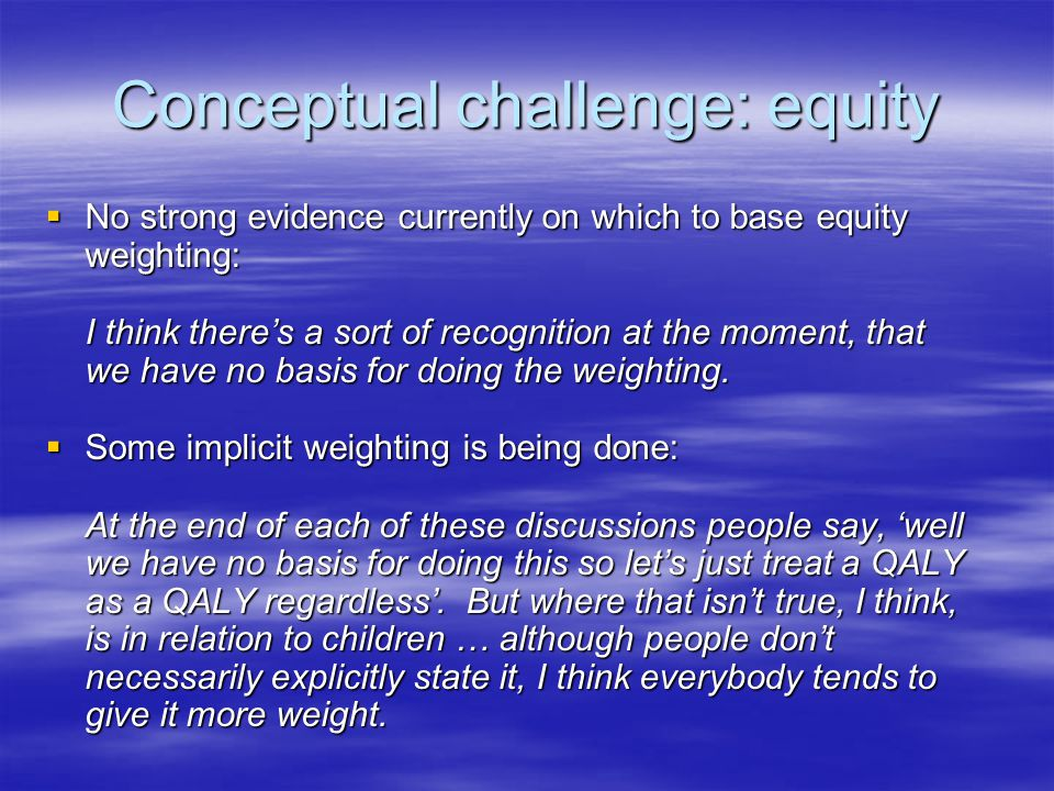 Conceptual challenge: equity  No strong evidence currently on which to base equity weighting: I think there's a sort of recognition at the moment, that we have no basis for doing the weighting.