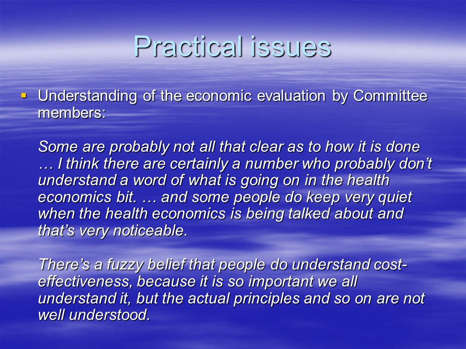 Practical issues  Understanding of the economic evaluation by Committee members: Some are probably not all that clear as to how it is done … I think there are certainly a number who probably don't understand a word of what is going on in the health economics bit.