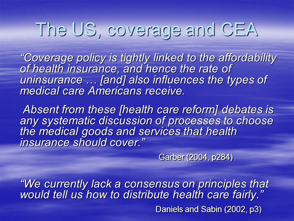 The US, coverage and CEA Coverage policy is tightly linked to the affordability of health insurance, and hence the rate of uninsurance … [and] also influences the types of medical care Americans receive.
