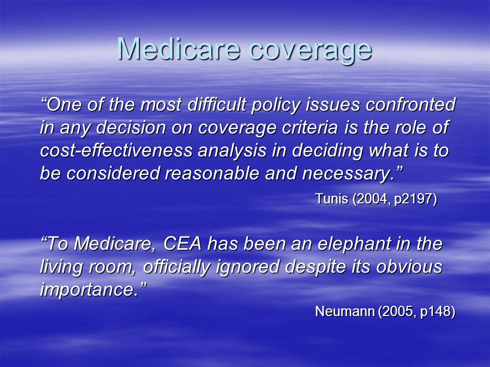 Medicare coverage One of the most difficult policy issues confronted in any decision on coverage criteria is the role of cost-effectiveness analysis in deciding what is to be considered reasonable and necessary. Tunis (2004, p2197) To Medicare, CEA has been an elephant in the living room, officially ignored despite its obvious importance. Neumann (2005, p148)