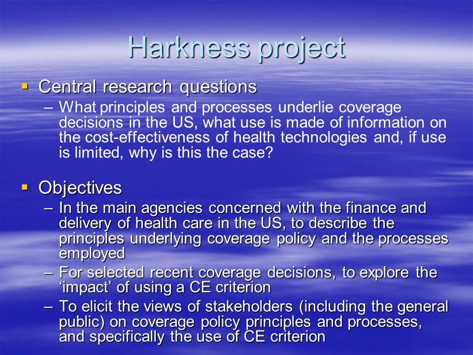 Harkness project  Central research questions – –What principles and processes underlie coverage decisions in the US, what use is made of information on the cost-effectiveness of health technologies and, if use is limited, why is this the case.