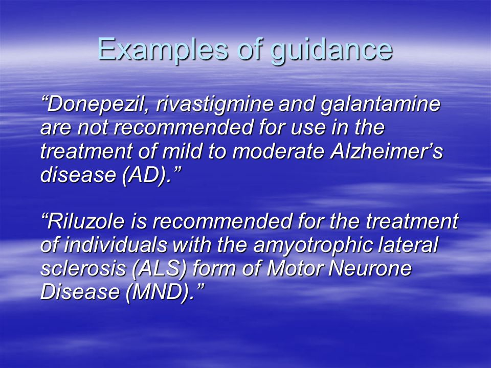 Examples of guidance Donepezil, rivastigmine and galantamine are not recommended for use in the treatment of mild to moderate Alzheimer's disease (AD). Riluzole is recommended for the treatment of individuals with the amyotrophic lateral sclerosis (ALS) form of Motor Neurone Disease (MND).