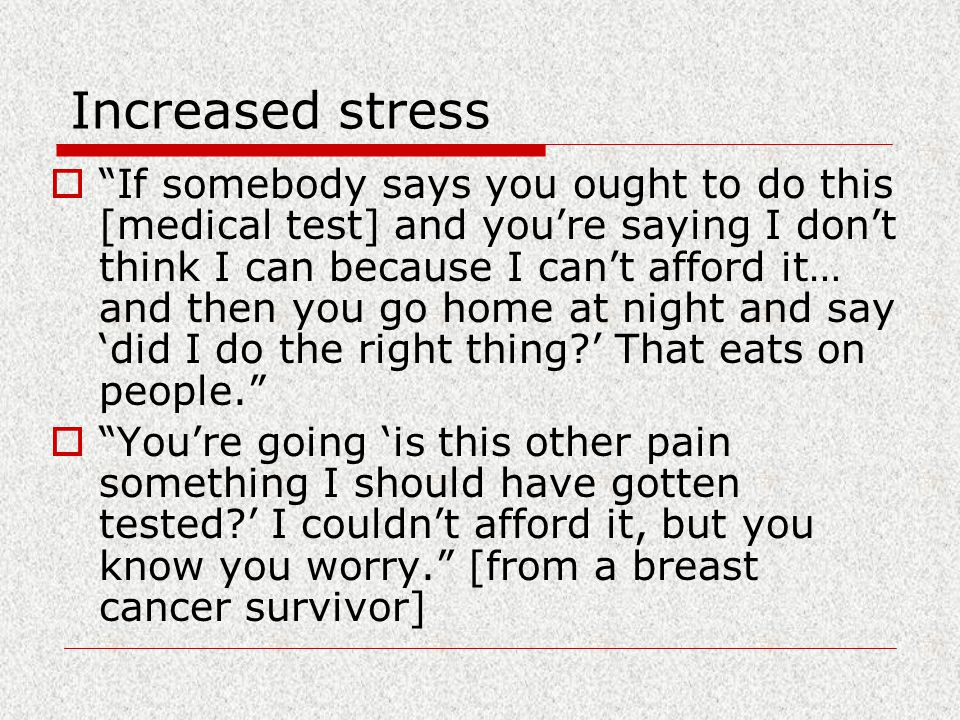 Increased stress  If somebody says you ought to do this [medical test] and you're saying I don't think I can because I can't afford it… and then you go home at night and say 'did I do the right thing ' That eats on people.  You're going 'is this other pain something I should have gotten tested ' I couldn't afford it, but you know you worry. [from a breast cancer survivor]
