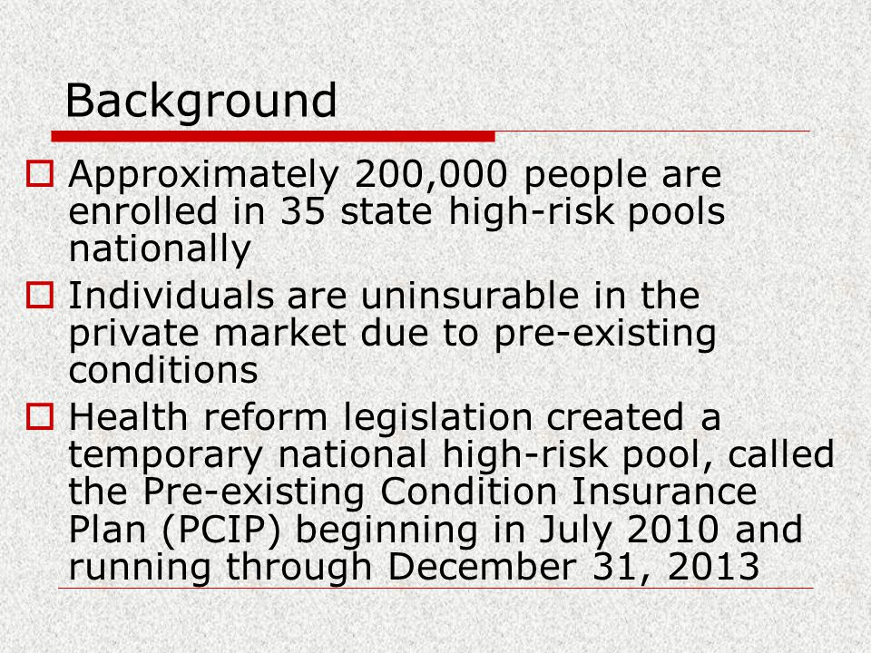 Background  Approximately 200,000 people are enrolled in 35 state high-risk pools nationally  Individuals are uninsurable in the private market due to pre-existing conditions  Health reform legislation created a temporary national high-risk pool, called the Pre-existing Condition Insurance Plan (PCIP) beginning in July 2010 and running through December 31, 2013