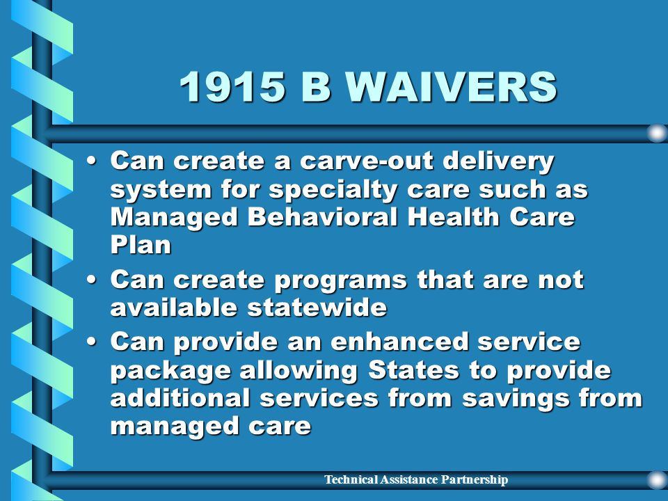 Technical Assistance Partnership 1915 B WAIVERS Have four types of waiversHave four types of waivers Mandate enrollment into Managed CareMandate enrol