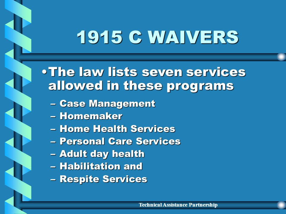 Technical Assistance Partnership 1915 C WAIVERS –Afford States opportunity to develop and implement creative alternatives to placing Medicaid-eligible