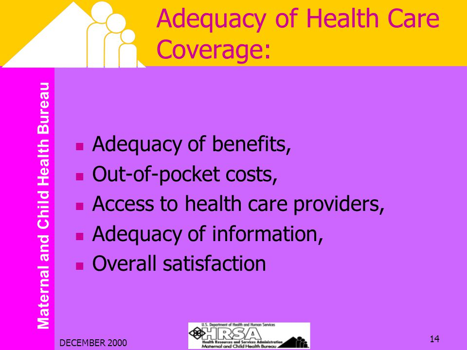 Maternal and Child Health Bureau DECEMBER 2000 14 Adequacy of Health Care Coverage: Adequacy of benefits, Out-of-pocket costs, Access to health care p
