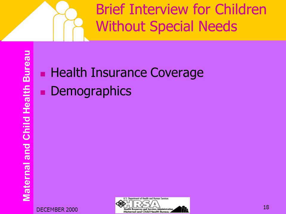 Maternal and Child Health Bureau DECEMBER 2000 18 Brief Interview for Children Without Special Needs Health Insurance Coverage Demographics