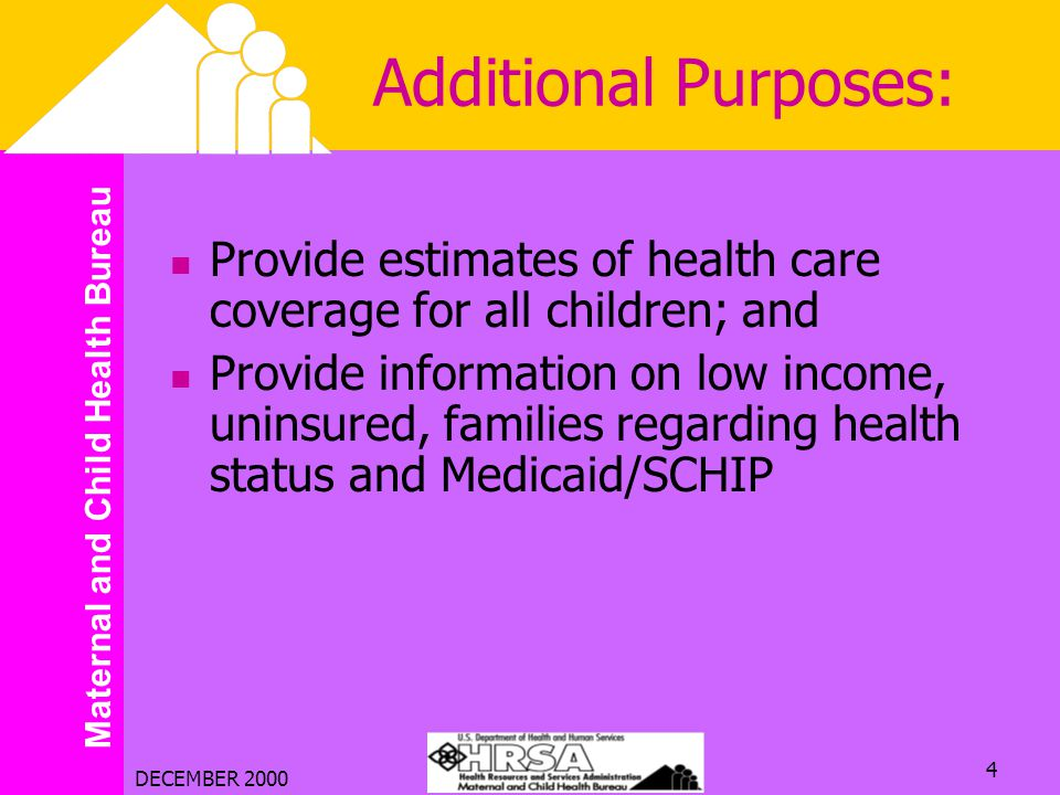 Maternal and Child Health Bureau DECEMBER 2000 4 Additional Purposes: Provide estimates of health care coverage for all children; and Provide information on low income, uninsured, families regarding health status and Medicaid/SCHIP