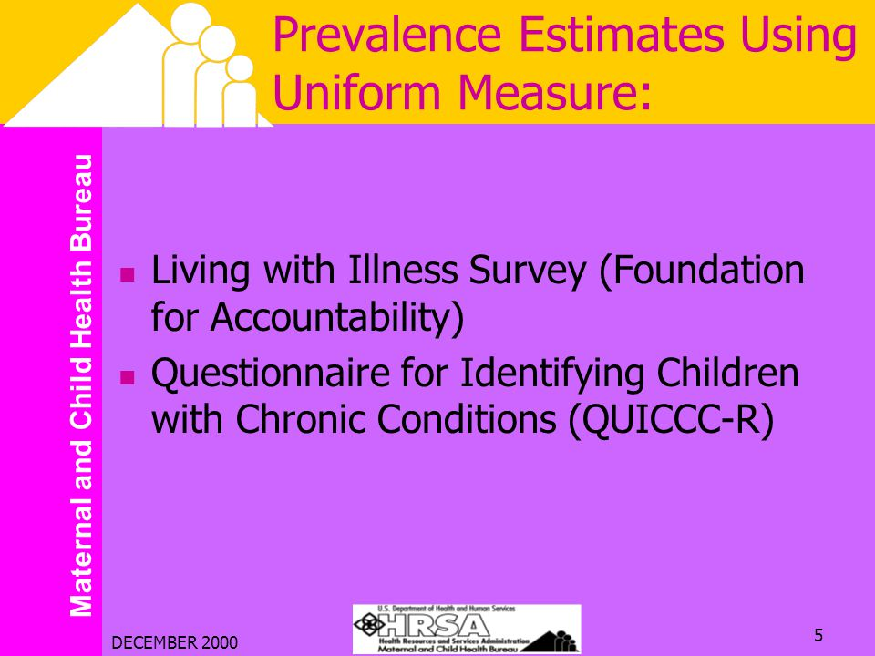 Maternal and Child Health Bureau DECEMBER 2000 5 Prevalence Estimates Using Uniform Measure: Living with Illness Survey (Foundation for Accountability) Questionnaire for Identifying Children with Chronic Conditions (QUICCC-R)