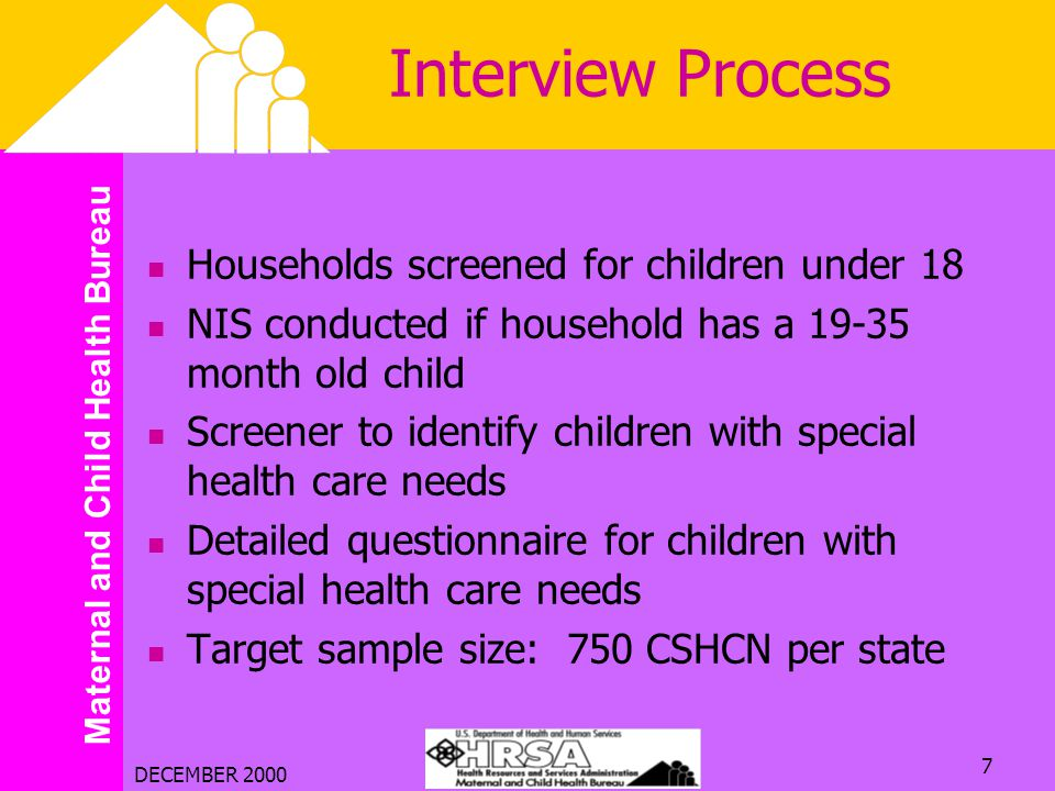 Maternal and Child Health Bureau DECEMBER 2000 7 Interview Process Households screened for children under 18 NIS conducted if household has a 19-35 mo