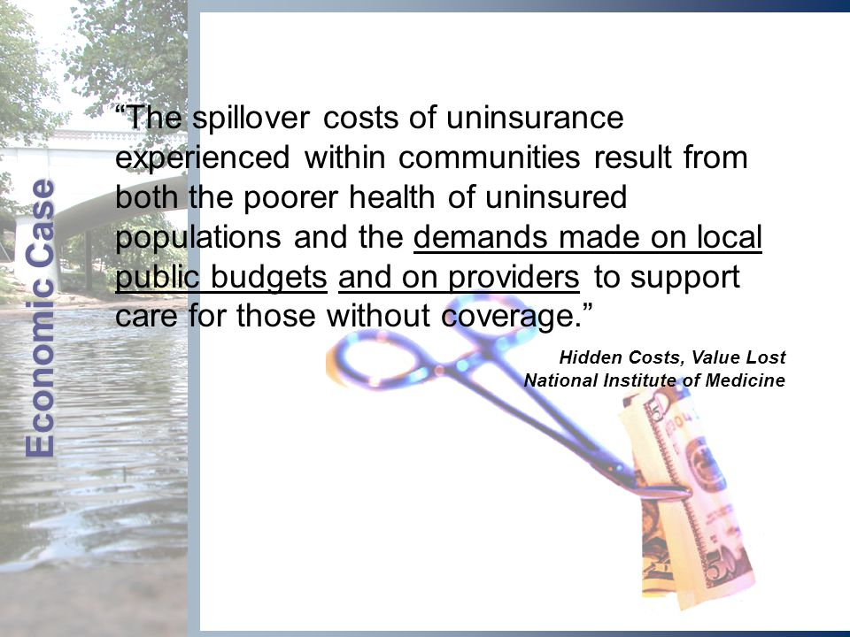 Economic Case The spillover costs of uninsurance experienced within communities result from both the poorer health of uninsured populations and the demands made on local public budgets and on providers to support care for those without coverage. Hidden Costs, Value Lost National Institute of Medicine