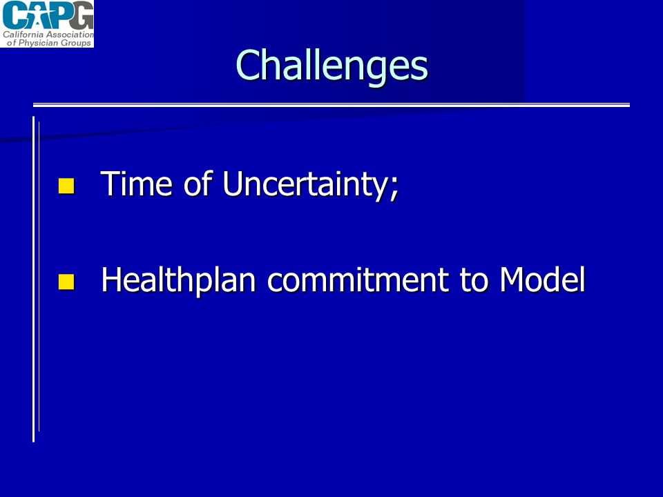 Challenges Time of Uncertainty; Time of Uncertainty; Healthplan commitment to Model Healthplan commitment to Model