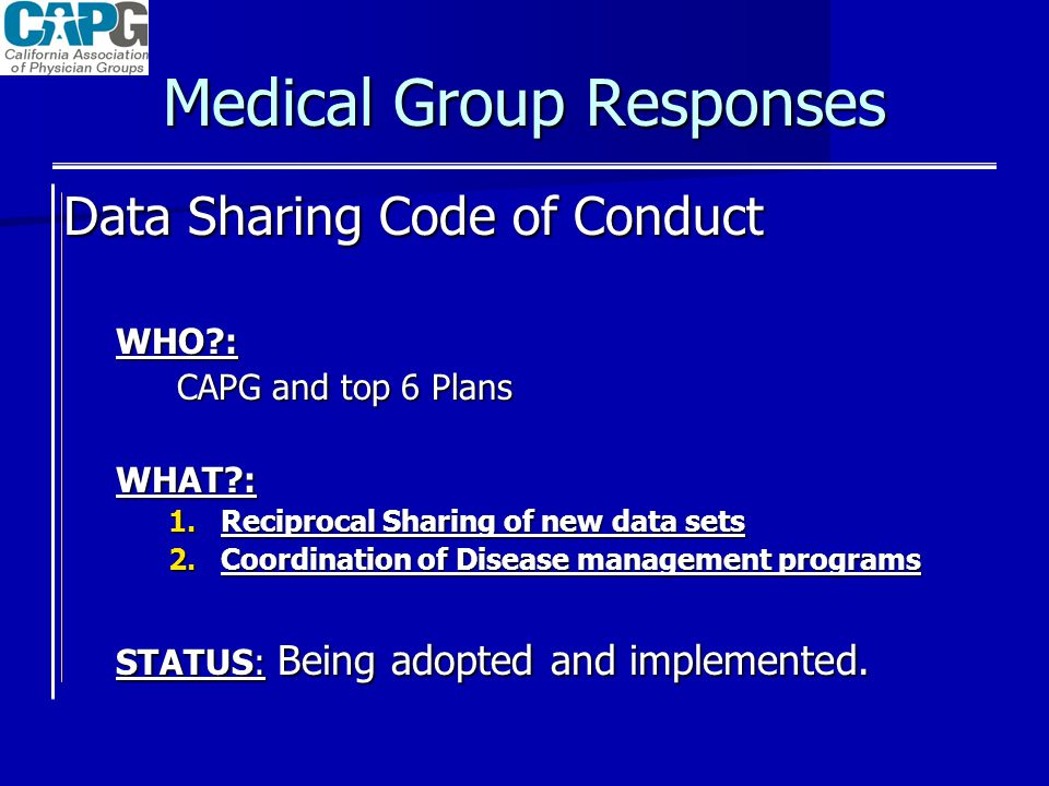 Medical Group Responses Data Sharing Code of Conduct WHO : CAPG and top 6 Plans WHAT : 1.Reciprocal Sharing of new data sets 2.Coordination of Disease management programs STATUS: Being adopted and implemented.