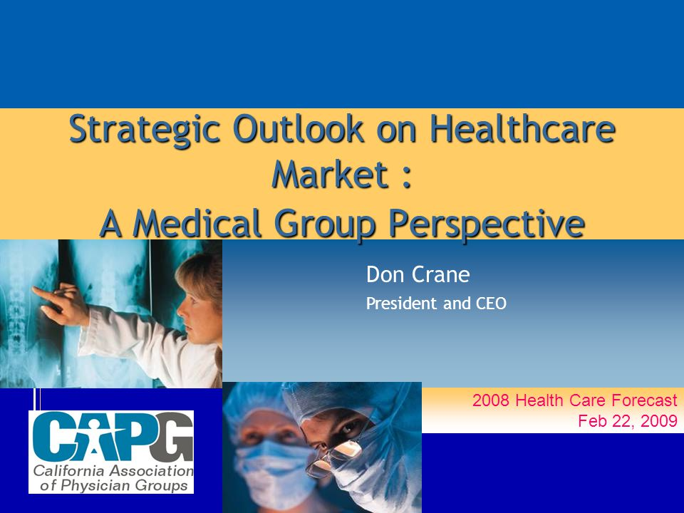 2008 Health Care Forecast Feb 22, 2009 Strategic Outlook on Healthcare Market : A Medical Group Perspective Don Crane President and CEO