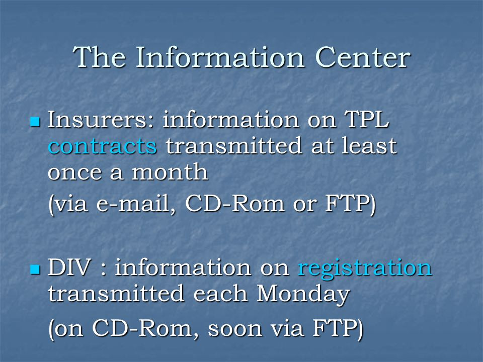 The Information Center Insurers: information on TPL contracts transmitted at least once a month Insurers: information on TPL contracts transmitted at least once a month (via e-mail, CD-Rom or FTP) DIV : information on registration transmitted each Monday DIV : information on registration transmitted each Monday (on CD-Rom, soon via FTP)