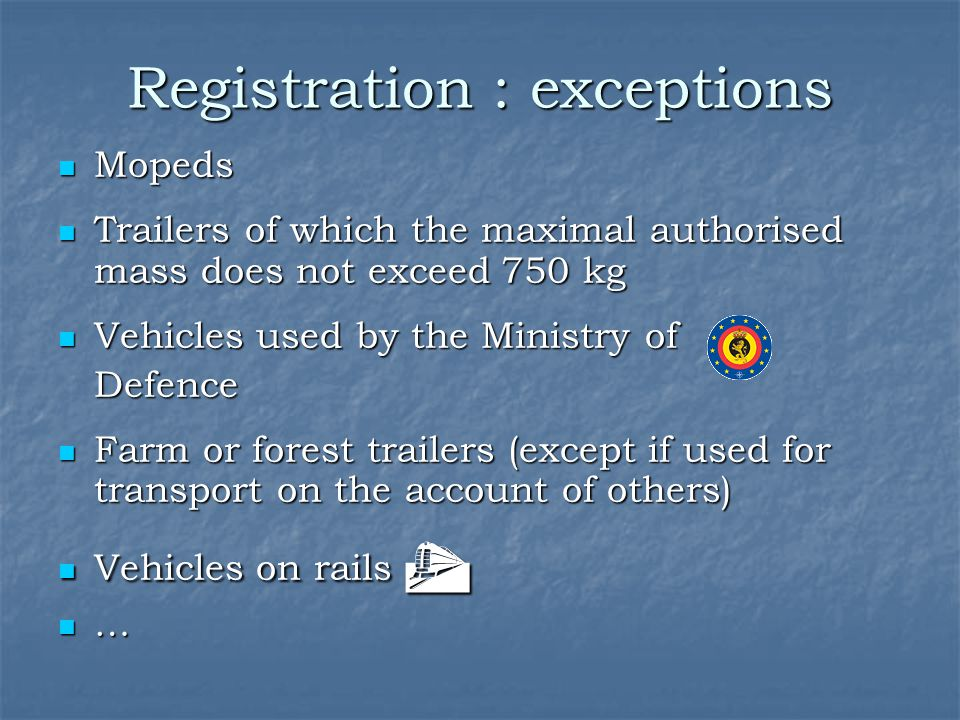 Registration : exceptions Mopeds Mopeds Trailers of which the maximal authorised mass does not exceed 750 kg Trailers of which the maximal authorised mass does not exceed 750 kg Vehicles used by the Ministry of Vehicles used by the Ministry ofDefence Farm or forest trailers (except if used for transport on the account of others) Farm or forest trailers (except if used for transport on the account of others) Vehicles on rails  Vehicles on rails  …