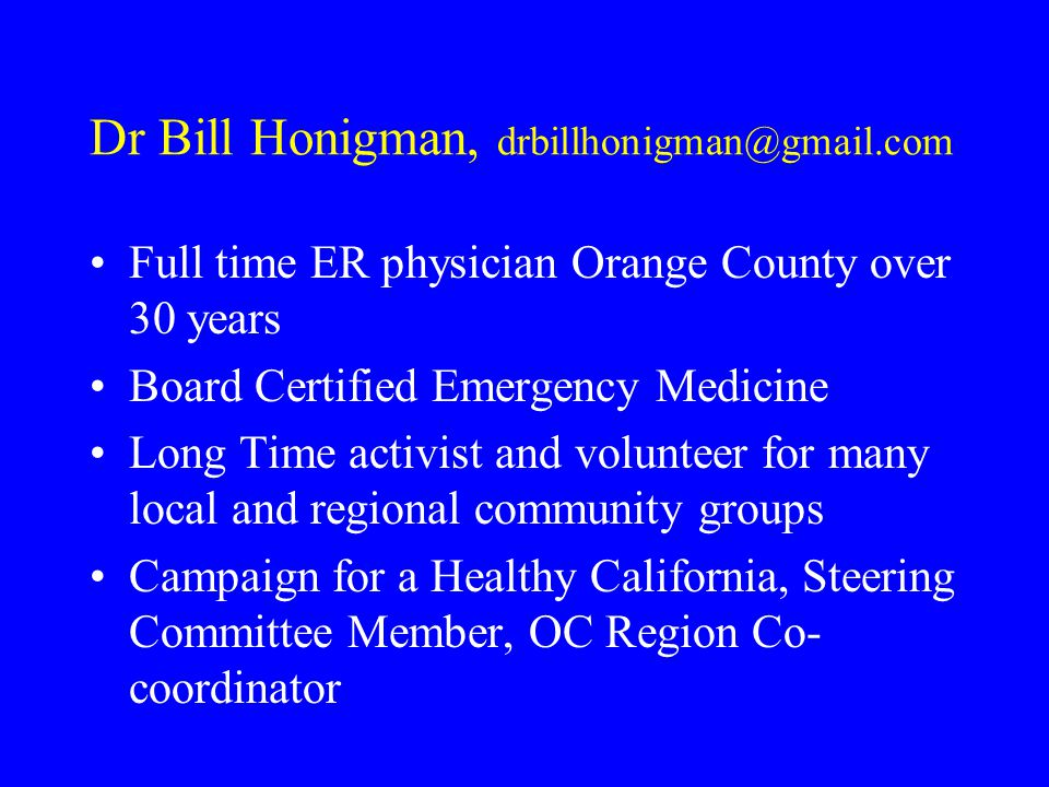 Dr Bill Honigman, drbillhonigman@gmail.com Full time ER physician Orange County over 30 years Board Certified Emergency Medicine Long Time activist and volunteer for many local and regional community groups Campaign for a Healthy California, Steering Committee Member, OC Region Co- coordinator