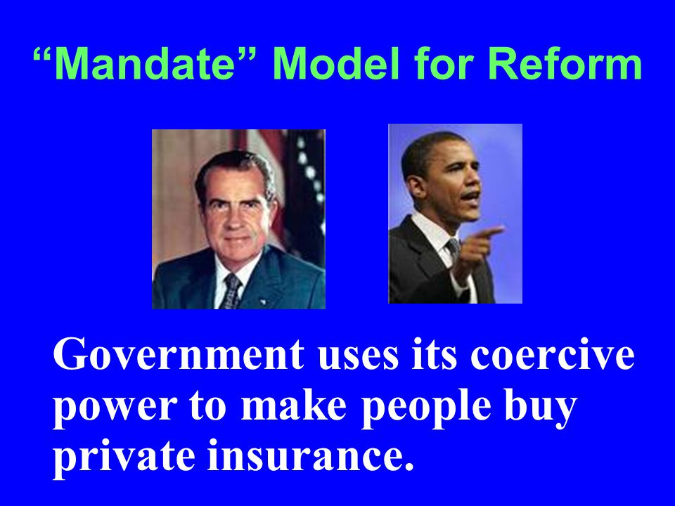 Mandate Model for Reform Government uses its coercive power to make people buy private insurance.