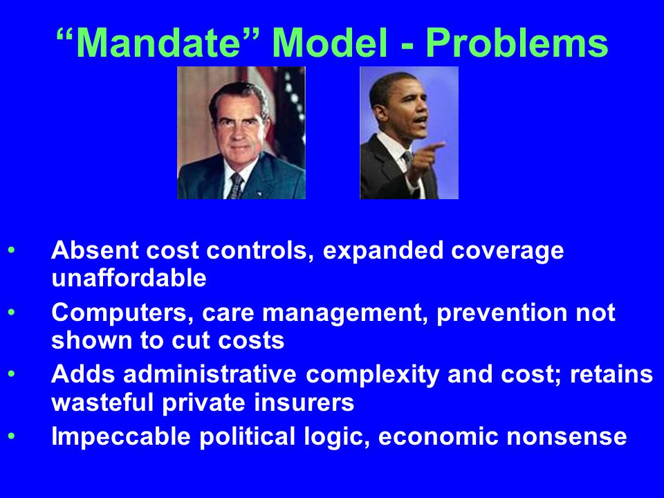 Mandate Model - Problems Absent cost controls, expanded coverage unaffordable Computers, care management, prevention not shown to cut costs Adds administrative complexity and cost; retains wasteful private insurers Impeccable political logic, economic nonsense