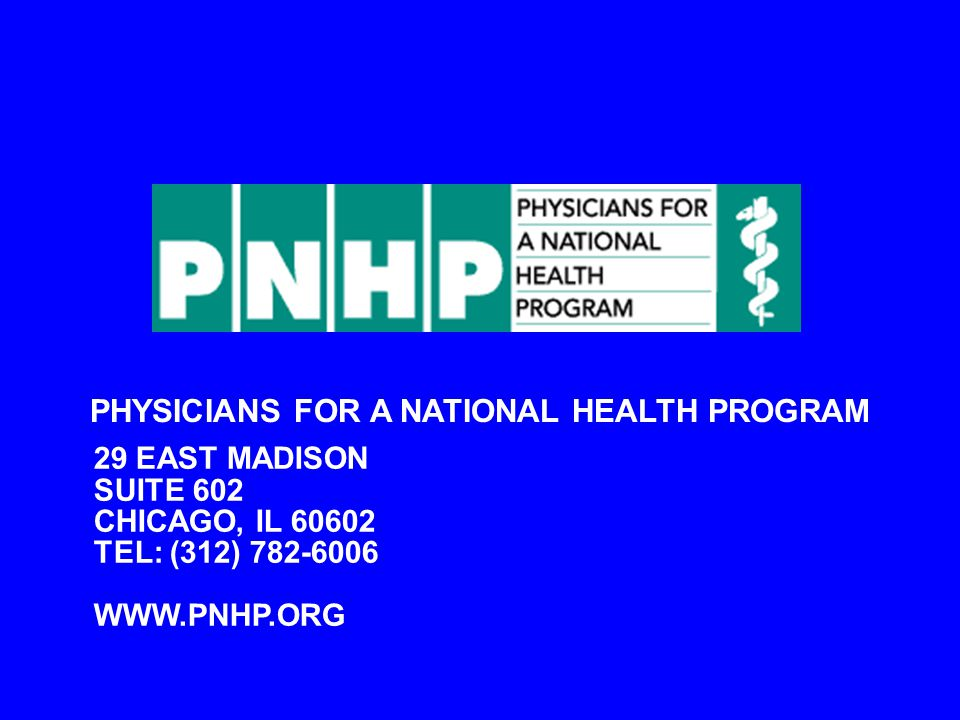 PHYSICIANS FOR A NATIONAL HEALTH PROGRAM 29 EAST MADISON SUITE 602 CHICAGO, IL 60602 TEL: (312) 782-6006 WWW.PNHP.ORG