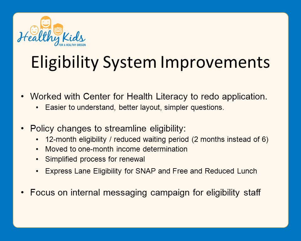 Eligibility System Improvements Worked with Center for Health Literacy to redo application.