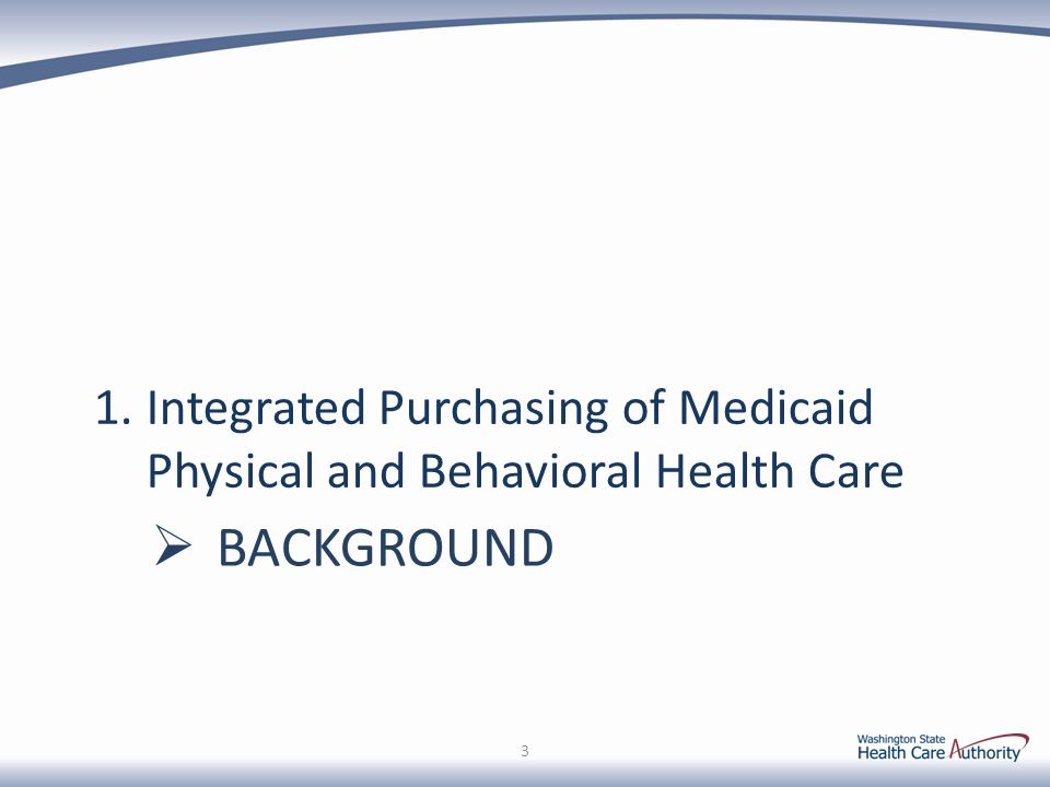 Medicaid Purchasing in Early Adopter RSAs Standards being developed jointly by HCA and DSHS County authorities in an RSA must agree to become Early Adopter RSAs Procurement process will be necessary to select MCOs Compliance with Medicaid and State managed care contracting requirements Shared savings incentives Payments to Early Adopter counties targeted at 10% of savings realized by the State, based on outcome and performance measures Available for up to 6 years or until fully integrated purchasing occurs statewide Models continue to be discussed broadly