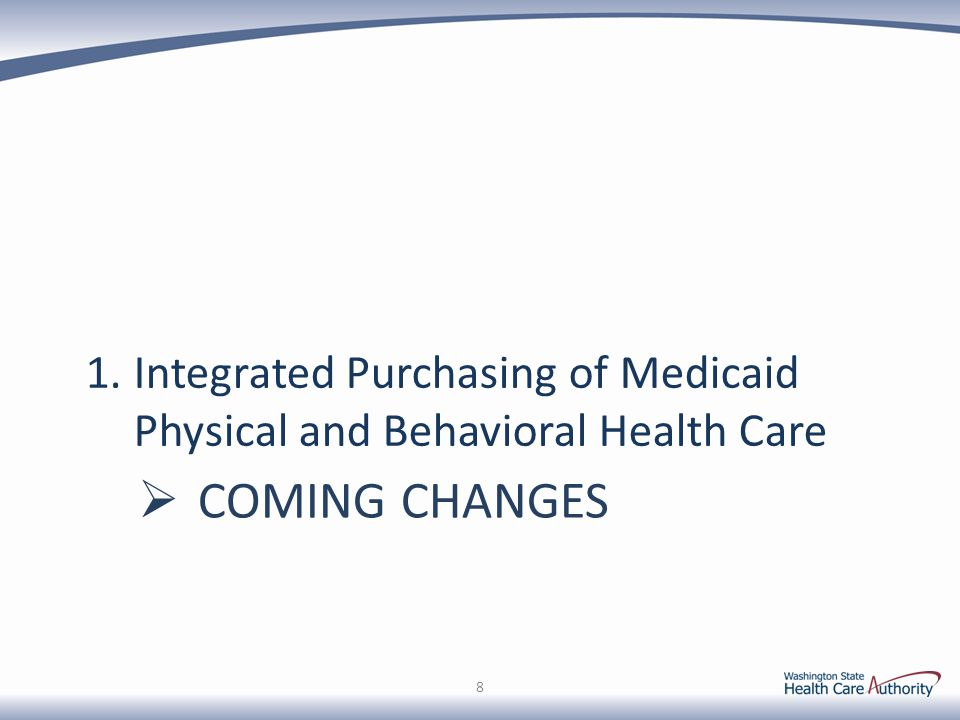 2020: Full Integration of Behavioral Health and Medical Care Across the State Behavioral Health Organizations Apple Health Managed Care Plans 2016 Transition Period Parallel Paths to Integrated Purchasing Regional Service Areas (RSAs) Fully Integrated Purchasing in Early Adopter RSAs, with shared savings incentives 2014 Legislative Action: 2SSB 6312 By January 1, 2020, the community behavioral health program must be fully integrated in a managed care health system that provides mental health services, chemical dependency services, and medical care services to Medicaid clients