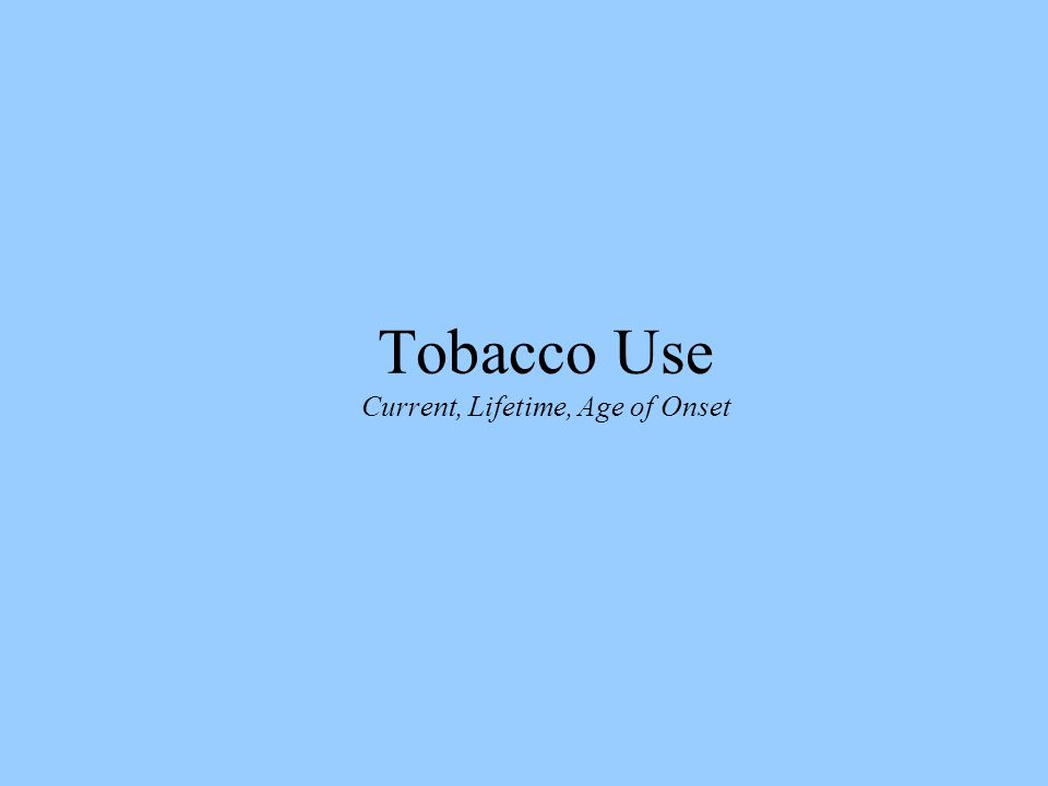 Tobacco Use Current, Lifetime, Age of Onset
