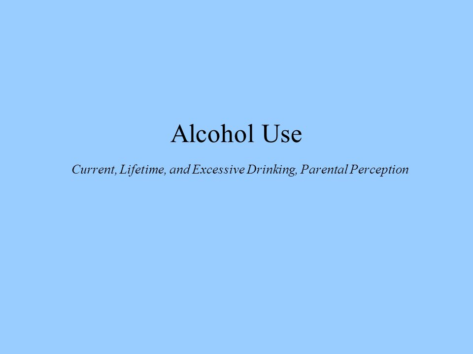Alcohol Use Current, Lifetime, and Excessive Drinking, Parental Perception