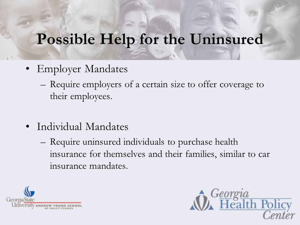 Possible Help for the Uninsured Employer Mandates –Require employers of a certain size to offer coverage to their employees.