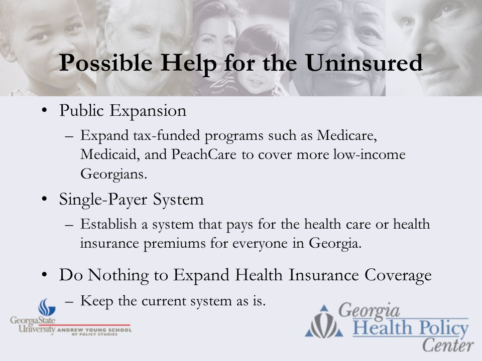 Possible Help for the Uninsured Public Expansion –Expand tax-funded programs such as Medicare, Medicaid, and PeachCare to cover more low-income Georgians.
