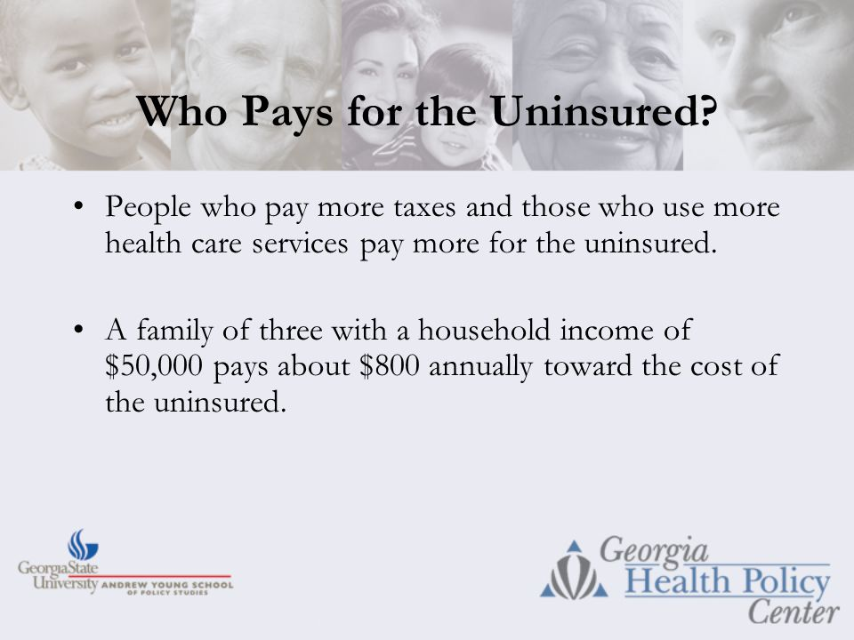 People who pay more taxes and those who use more health care services pay more for the uninsured.