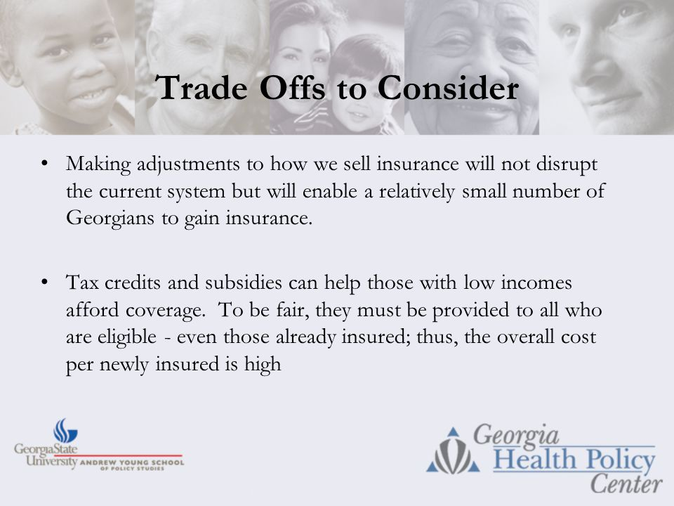 Trade Offs to Consider Making adjustments to how we sell insurance will not disrupt the current system but will enable a relatively small number of Georgians to gain insurance.
