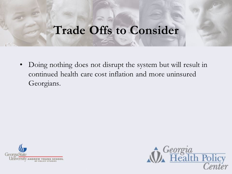 Trade Offs to Consider Doing nothing does not disrupt the system but will result in continued health care cost inflation and more uninsured Georgians.