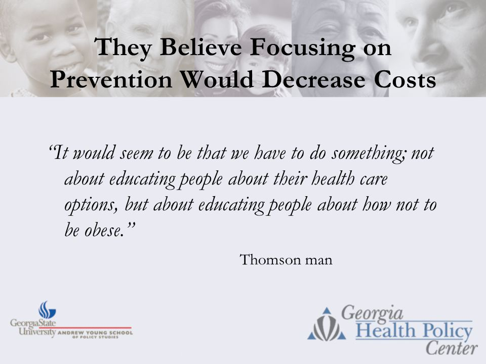 They Believe Focusing on Prevention Would Decrease Costs It would seem to be that we have to do something; not about educating people about their health care options, but about educating people about how not to be obese. Thomson man
