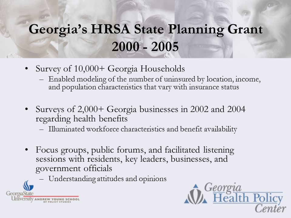 Georgia's HRSA State Planning Grant 2000 - 2005 Survey of 10,000+ Georgia Households –Enabled modeling of the number of uninsured by location, income, and population characteristics that vary with insurance status Surveys of 2,000+ Georgia businesses in 2002 and 2004 regarding health benefits –Illuminated workforce characteristics and benefit availability Focus groups, public forums, and facilitated listening sessions with residents, key leaders, businesses, and government officials –Understanding attitudes and opinions