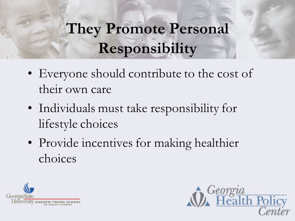 They Promote Personal Responsibility Everyone should contribute to the cost of their own care Individuals must take responsibility for lifestyle choices Provide incentives for making healthier choices