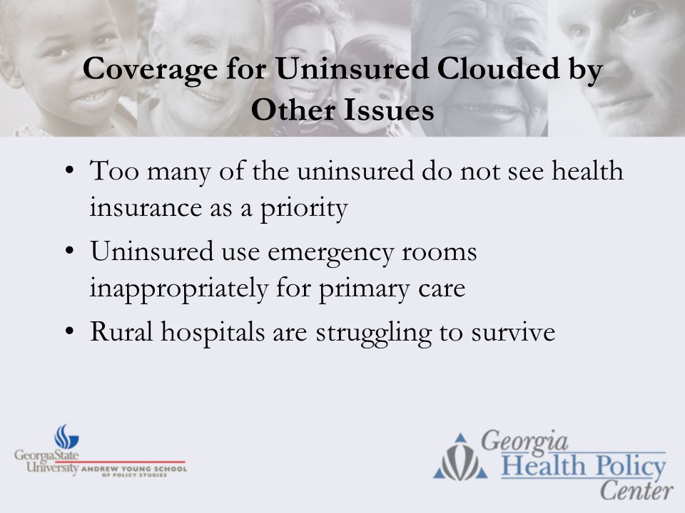 Coverage for Uninsured Clouded by Other Issues Too many of the uninsured do not see health insurance as a priority Uninsured use emergency rooms inappropriately for primary care Rural hospitals are struggling to survive