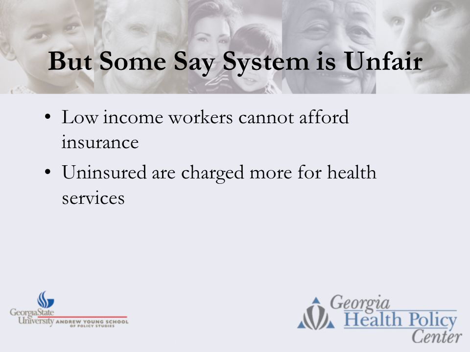 But Some Say System is Unfair Low income workers cannot afford insurance Uninsured are charged more for health services