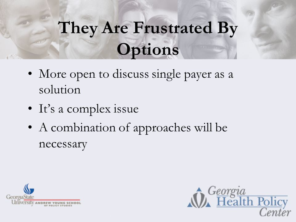They Are Frustrated By Options More open to discuss single payer as a solution It's a complex issue A combination of approaches will be necessary