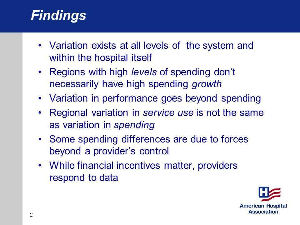 Findings Variation exists at all levels of the system and within the hospital itself Regions with high levels of spending don't necessarily have high spending growth Variation in performance goes beyond spending Regional variation in service use is not the same as variation in spending Some spending differences are due to forces beyond a provider's control While financial incentives matter, providers respond to data 2