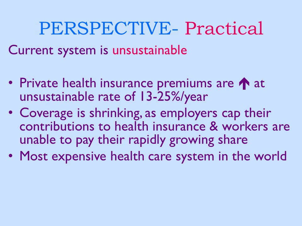 PERSPECTIVE- Practical Current system is unsustainable Private health insurance premiums are  at unsustainable rate of 13-25%/year Coverage is shrink