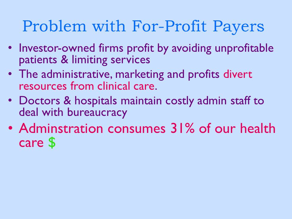 Problem with For-Profit Payers Investor-owned firms profit by avoiding unprofitable patients & limiting services The administrative, marketing and pro