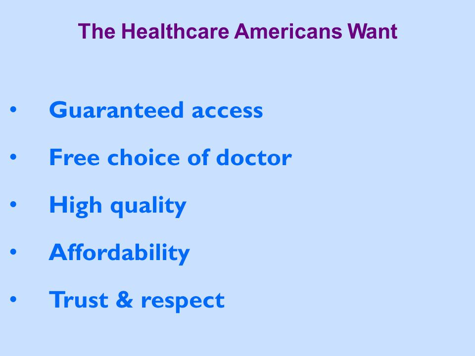The Healthcare Americans Want Guaranteed access Free choice of doctor High quality Affordability Trust & respect