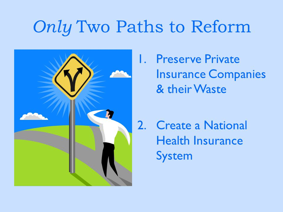 Only Two Paths to Reform 1.Preserve Private Insurance Companies & their Waste 2.Create a National Health Insurance System