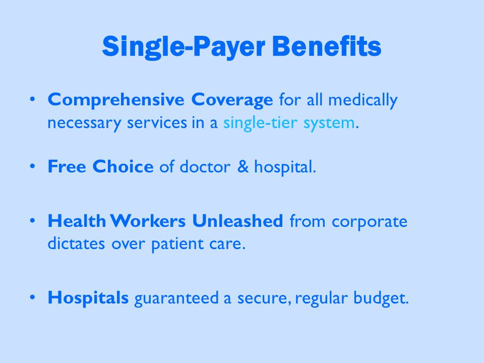 Single-Payer Benefits Comprehensive Coverage for all medically necessary services in a single-tier system. Free Choice of doctor & hospital. Health Wo